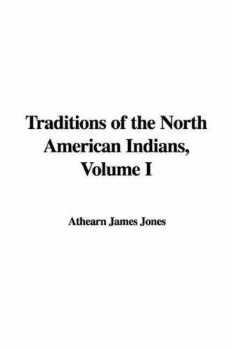 Traditions of the North American Indians, Volume I by Athearn James Jones