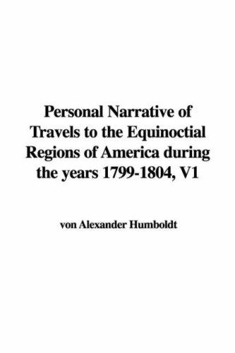 Personal Narrative of Travels to the Equinoctial Regions of America during the years 1799-1804, V1 by Alexander von Humboldt