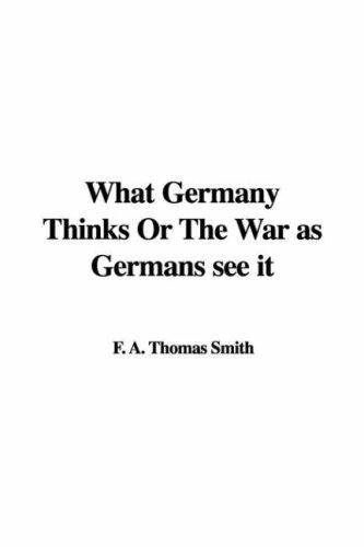 What Germany Thinks Or The War as Germans see it by F. A. Thomas Smith