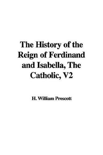 The History of the Reign of Ferdinand and Isabella, The Catholic, V2 by H. William Prescott