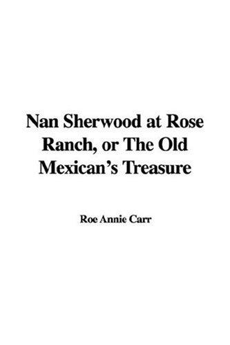 Nan Sherwood at Rose Ranch, or The Old Mexican's Treasure by Roe Annie Carr
