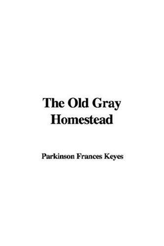 The Old Gray Homestead by Parkinson Frances Keyes