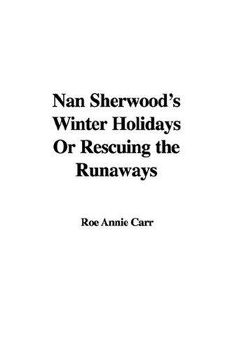 Nan Sherwood's Winter Holidays Or Rescuing the Runaways by Roe Annie Carr