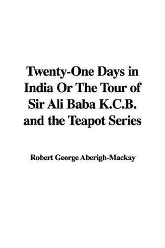 Twenty-One Days in India Or The Tour of Sir Ali Baba K.C.B. and the Teapot Series by Robert George Aberigh-Mackay