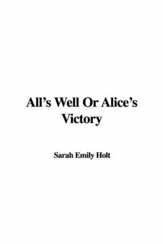 All's Well Or Alice's Victory by Sarah Emily Holt
