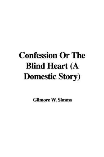 Confession Or The Blind Heart (A Domestic Story) by Gilmore W. Simms