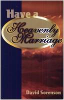 Have a heavenly marriage by David H. Sorenson