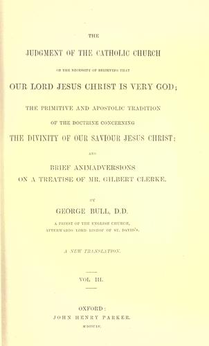 The judgement of the Catholic Church on the necessity of believing that our Lord Jesus Christ is very God ; The primitive and apostolic tradition of the doctrine concerning the divinity of our Saviour Jesus Christ ; and, Brief animadversions on a treatise of Mr. Gilbert Clerke by Bull, George