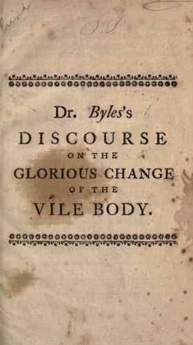 A discourse on the present vileness of the body, and it's [sic] future glorious change by Christ by Byles, Mather