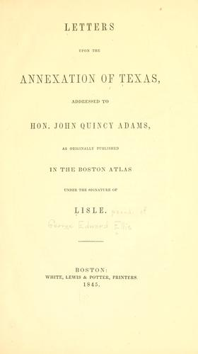 Letters upon the annexation of Texas, addressed to Hon. John Quincy Adams by George Edward Ellis