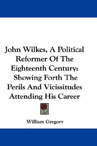 John Wilkes, A Political Reformer Of The Eighteenth Century by William Gregory