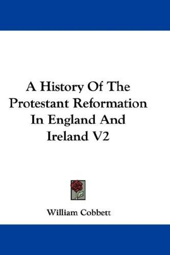 A History Of The Protestant Reformation In England And Ireland V2 by William Cobbett