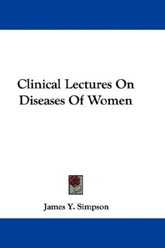 Clinical Lectures On Diseases Of Women by Sir James Young Simpson
