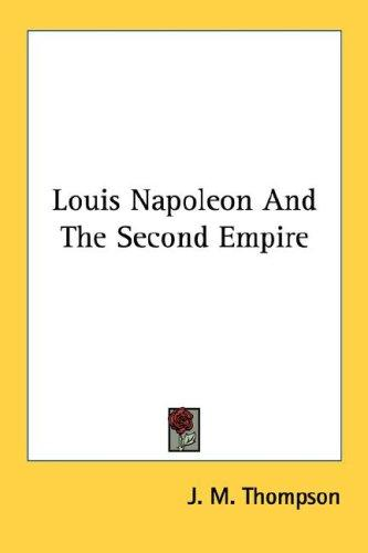 Louis Napoleon and the Second Empire by J. M. Thompson