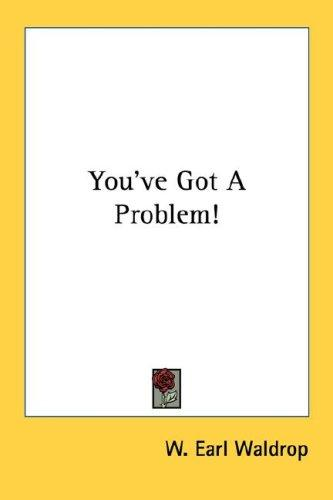 You've got a problem! by W. Earl Waldrop