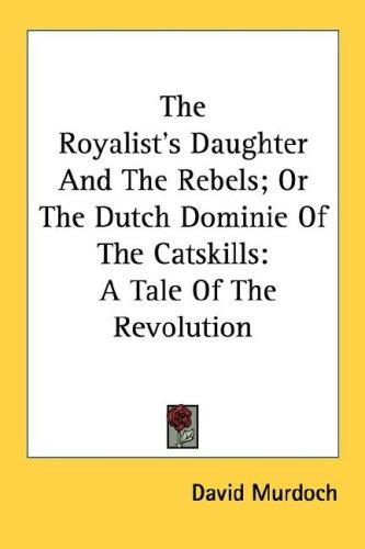 The Royalist's Daughter And The Rebels; Or The Dutch Dominie Of The Catskills