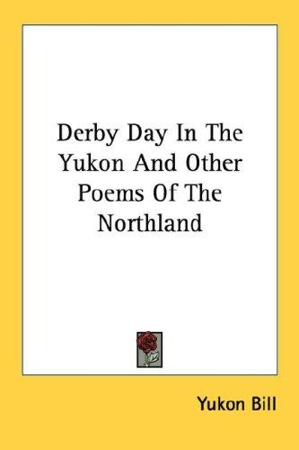 Derby Day In The Yukon And Other Poems Of The Northland by Yukon Bill.