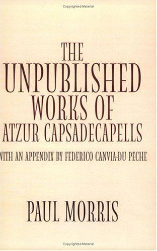 The Unpublished Works of Atzur Capsadecapells by Paul Morris