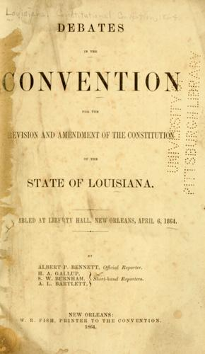 Debates in the Convention for the revision and amendment of the Constitution of the state of Louisiana by Louisiana. Constitutional Convention
