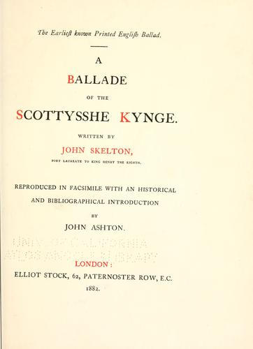 The earliest known printed English ballad. A ballade of the Scottysshe kynge by John Skelton