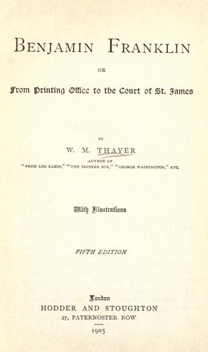 Benjamin Franklin; or, from printing office to the Court of St. James by William Makepeace Thayer