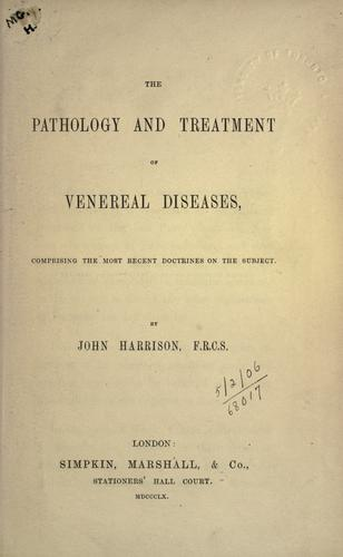 The pathology and treatment of venereal diseases by John Harrison F.R.C.S.