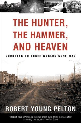 The Hunter, The Hammer, and Heaven by Robert Young Pelton