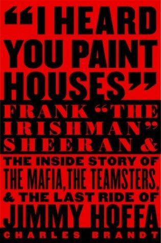 I Heard You Paint Houses: Frank The Irishman Sheeran and the Inside Story of t
