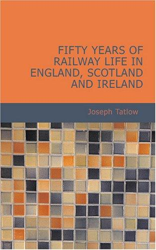 Fifty Years of Railway Life in England, Scotland and Ireland by Joseph Tatlow