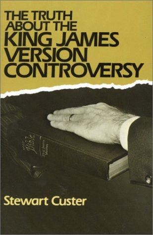 The truth about the King James version controversy by Stewart Custer