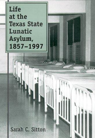 Life at the Texas State Lunatic Asylum, 1857-1997 by Sarah C. Sitton